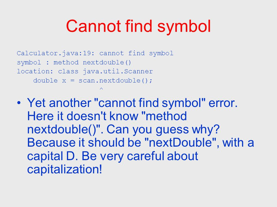 Cannot find symbol Calculator.java:19: cannot find symbol symbol : method nextdouble() location: class java.util.Scanner double x = scan.nextdouble(); ^ Yet another cannot find symbol error.