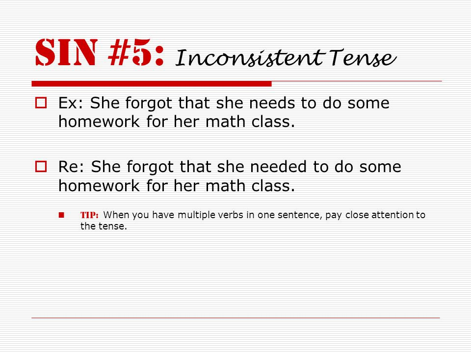 SIN #5: Inconsistent Tense  Ex: She forgot that she needs to do some homework for her math class.