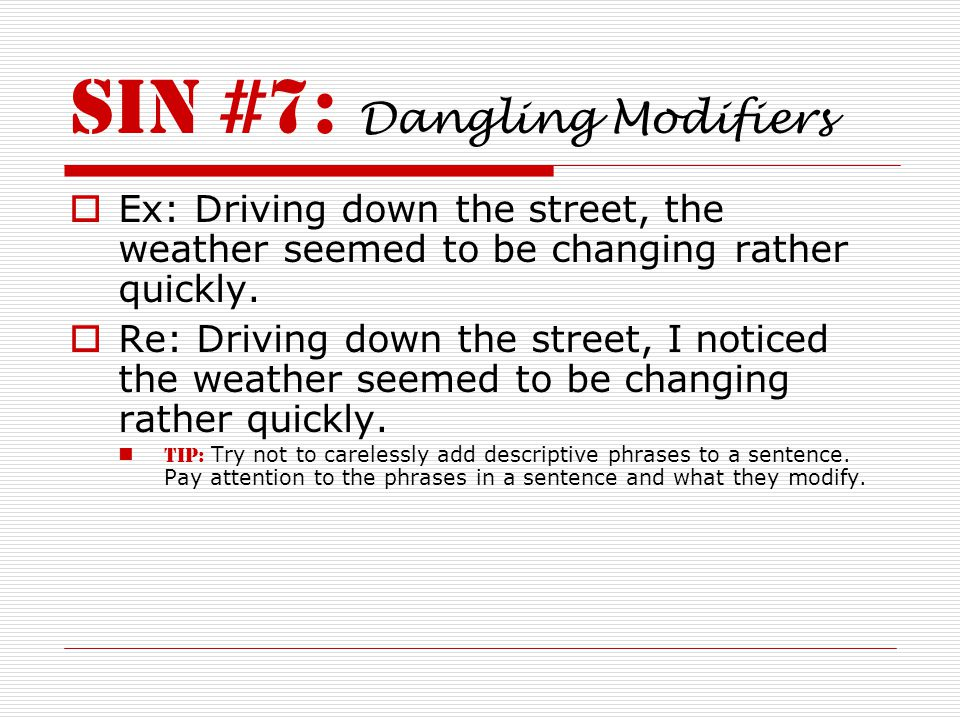 Sin #7: Dangling Modifiers  Ex: Driving down the street, the weather seemed to be changing rather quickly.