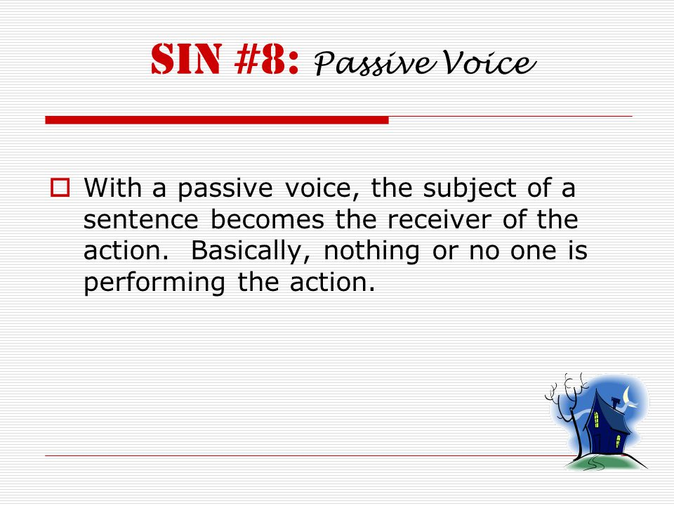 Sin #8: Passive Voice  With a passive voice, the subject of a sentence becomes the receiver of the action.