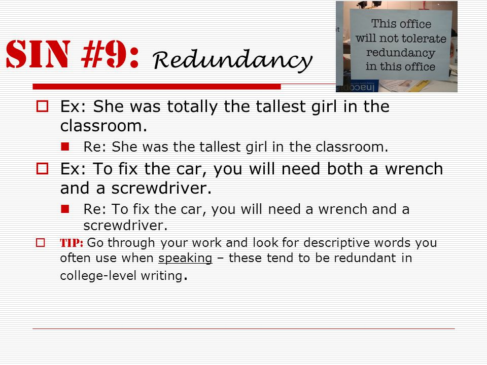 SIN #9: Redundancy  Ex: She was totally the tallest girl in the classroom. Re: She was the tallest girl in the classroom.  Ex: To fix the car, you w