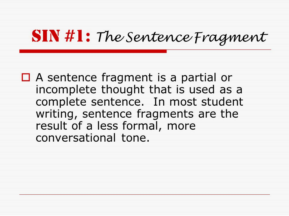 SIN #1: The Sentence Fragment  A sentence fragment is a partial or incomplete thought that is used as a complete sentence. In most student writing, s