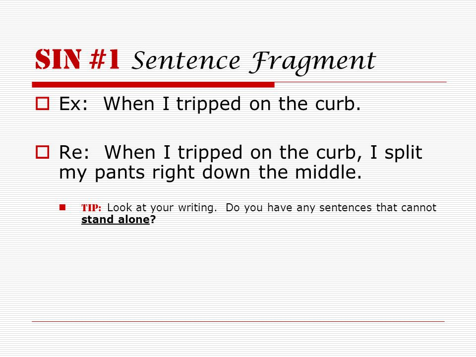SIN #1 Sentence Fragment  Ex: When I tripped on the curb.  Re: When I tripped on the curb, I split my pants right down the middle. TIP: Look at your