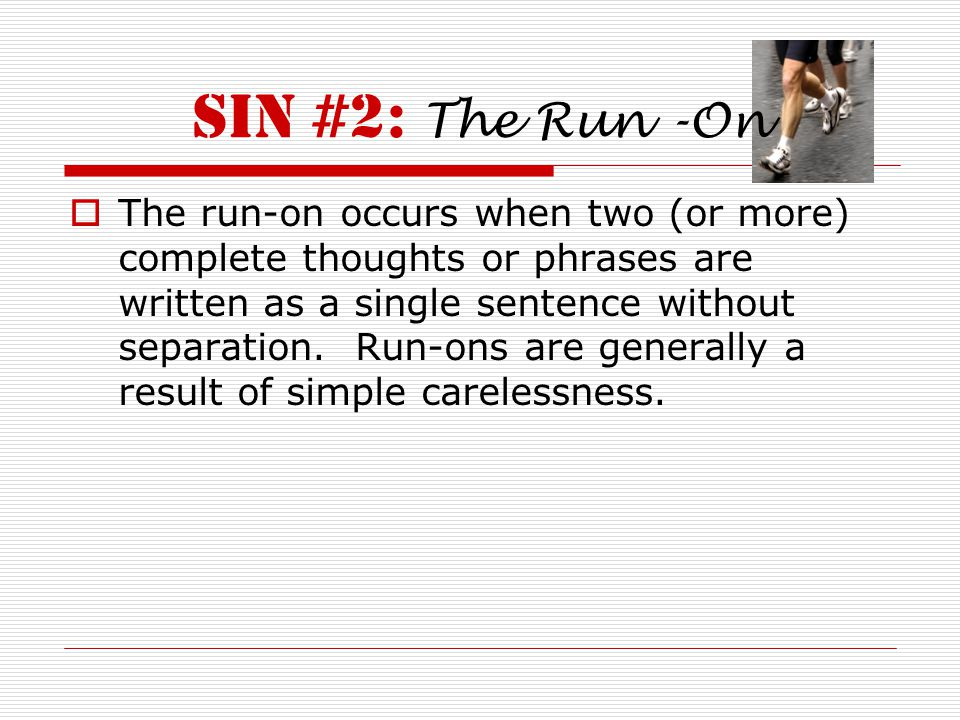 Sin #2: The Run -On  The run-on occurs when two (or more) complete thoughts or phrases are written as a single sentence without separation.