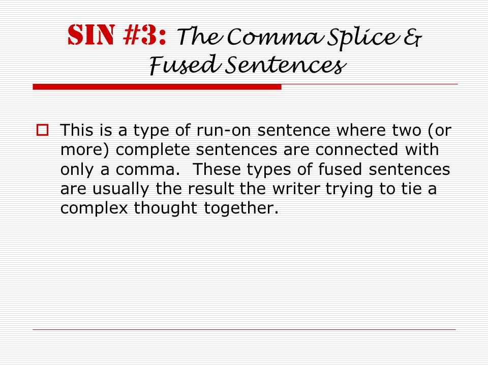 Sin #3: The Comma Splice & Fused Sentences  This is a type of run-on sentence where two (or more) complete sentences are connected with only a comma.