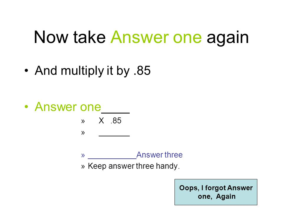 Now take Answer one And multiply it by.6 Answer one____ » X.6 » _______ »___________Answer two »Keep answer two handy.