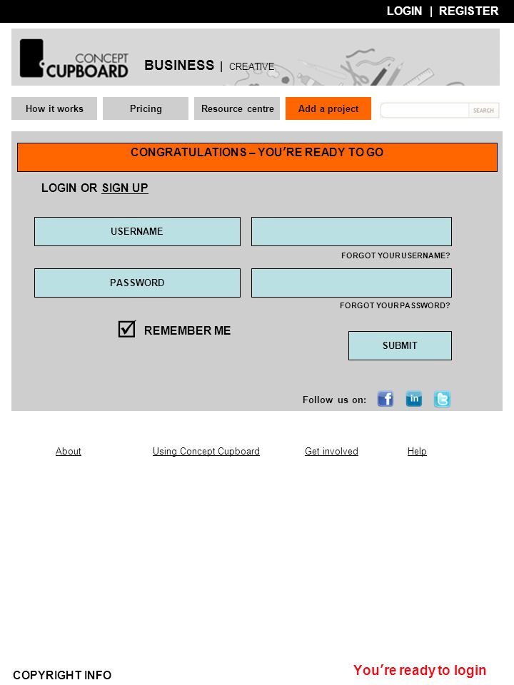 LOGIN | REGISTER How it worksPricingResource centre About Using Concept CupboardGet involvedHelp COPYRIGHT INFO CONGRATULATIONS – YOU'RE READY TO GO Add a project You're ready to login USERNAME PASSWORD  REMEMBER ME SUBMIT FORGOT YOUR USERNAME.