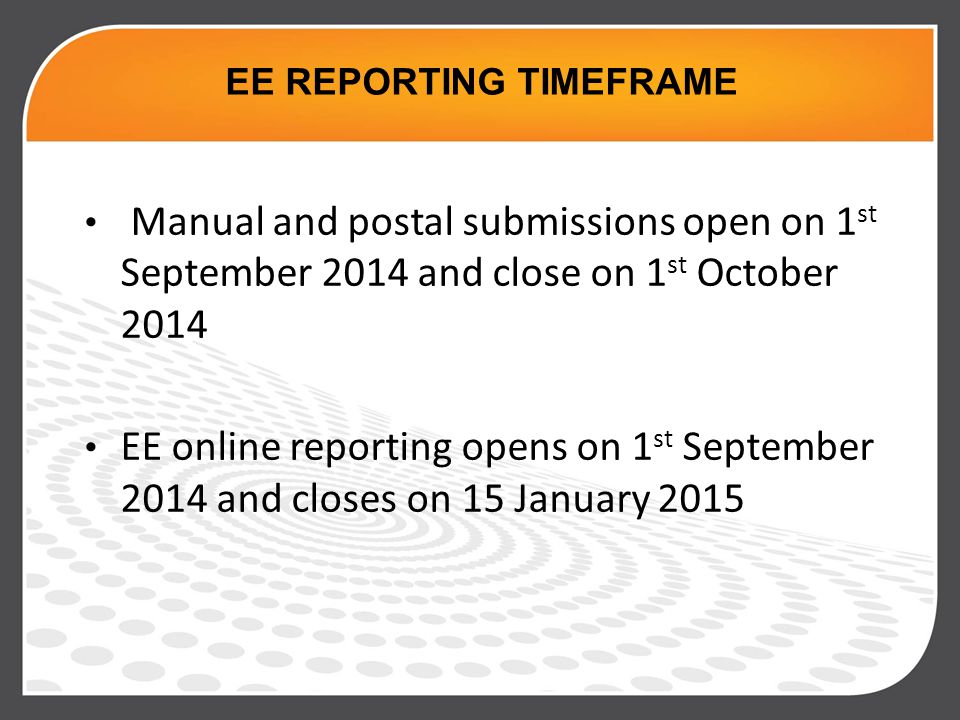 Manual and postal submissions open on 1 st September 2014 and close on 1 st October 2014 EE online reporting opens on 1 st September 2014 and closes on 15 January 2015 EE REPORTING TIMEFRAME