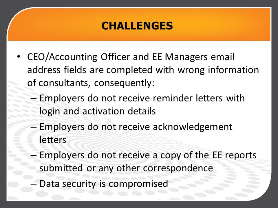 CHALLENGES CEO/Accounting Officer and EE Managers email address fields are completed with wrong information of consultants, consequently: – Employers do not receive reminder letters with login and activation details – Employers do not receive acknowledgement letters – Employers do not receive a copy of the EE reports submitted or any other correspondence – Data security is compromised