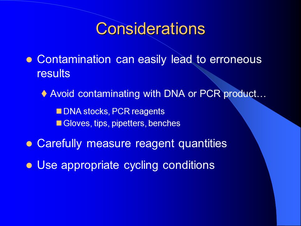 Considerations Contamination can easily lead to erroneous results  Avoid contaminating with DNA or PCR product… DNA stocks, PCR reagents Gloves, tips
