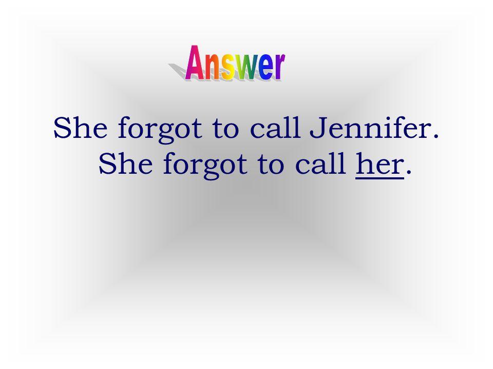2 She forgot to call Jennifer. She forgot to call ______.