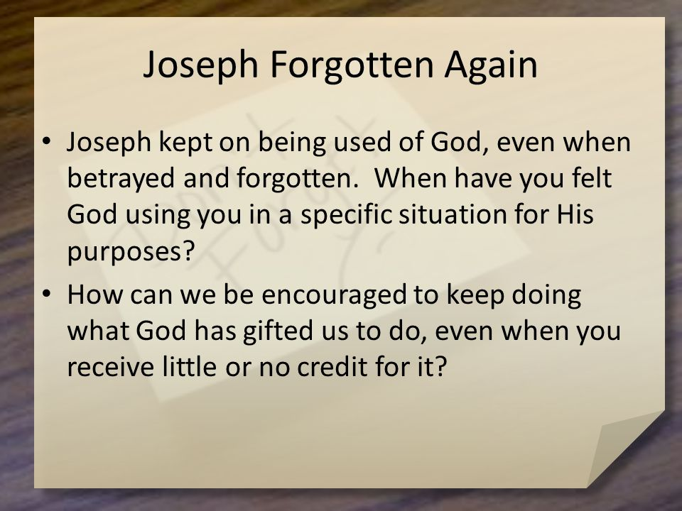 Joseph Forgotten Again Joseph kept on being used of God, even when betrayed and forgotten.