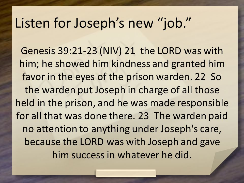 Listen for Joseph's new job. Genesis 39:21-23 (NIV) 21 the LORD was with him; he showed him kindness and granted him favor in the eyes of the prison warden.