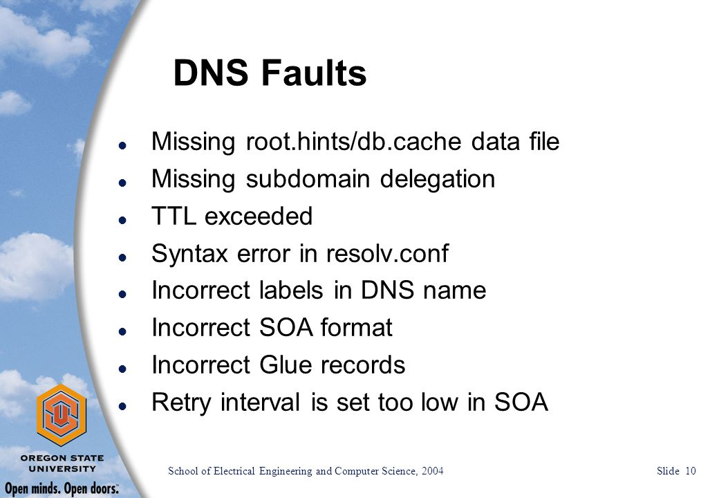 School of Electrical Engineering and Computer Science, 2004 Slide 10 DNS Faults l Missing root.hints/db.cache data file l Missing subdomain delegation l TTL exceeded l Syntax error in resolv.conf l Incorrect labels in DNS name l Incorrect SOA format l Incorrect Glue records l Retry interval is set too low in SOA