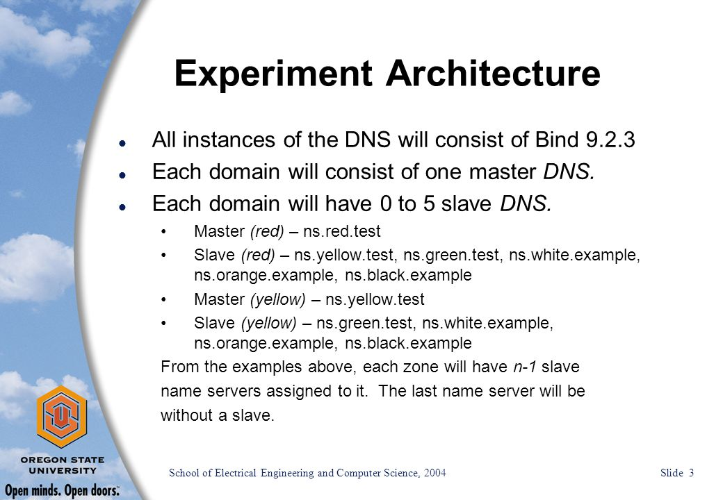 School of Electrical Engineering and Computer Science, 2004 Slide 4 Experiment Architecture l Having a varied number of slave name servers associated with the master name servers will allow us to test issues ranging from server performance on various levels to multiple user issues.