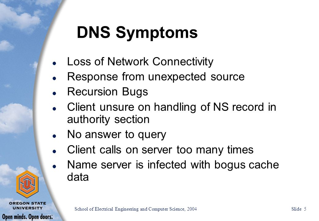 School of Electrical Engineering and Computer Science, 2004 Slide 5 DNS Symptoms l Loss of Network Connectivity l Response from unexpected source l Recursion Bugs l Client unsure on handling of NS record in authority section l No answer to query l Client calls on server too many times l Name server is infected with bogus cache data