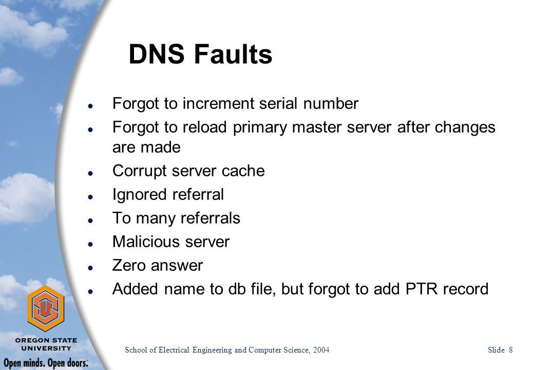 School of Electrical Engineering and Computer Science, 2004 Slide 8 DNS Faults l Forgot to increment serial number l Forgot to reload primary master server after changes are made l Corrupt server cache l Ignored referral l To many referrals l Malicious server l Zero answer l Added name to db file, but forgot to add PTR record