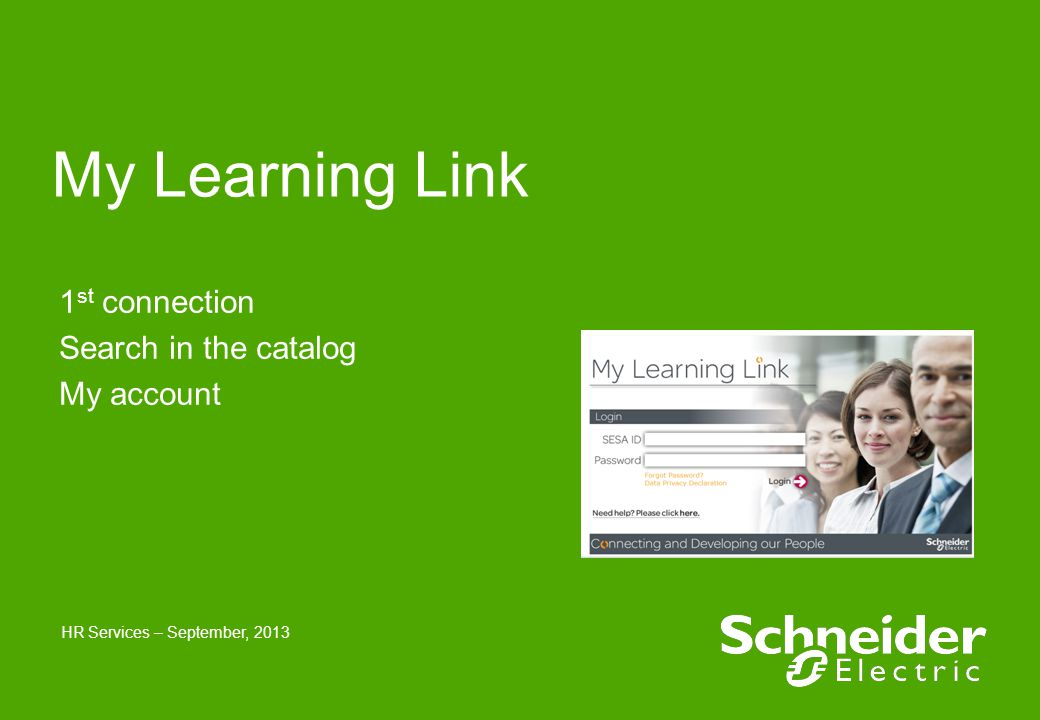 Schneider Electric 2 - HR Services - September 2013 Sommaire ●Introduction ●Access to My Learning Link ●Connection ●Welcome page ●Select a language ●Search in the catalog ●My courses ●My account