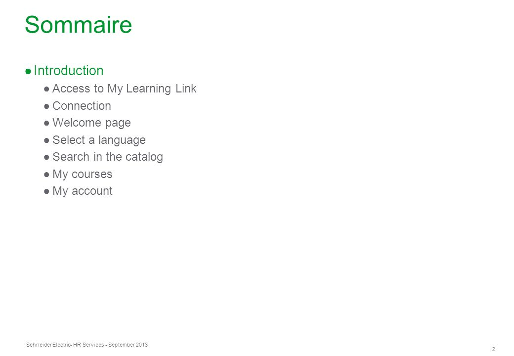 Schneider Electric 2 - HR Services - September 2013 Sommaire ●Introduction ●Access to My Learning Link ●Connection ●Welcome page ●Select a language ●S