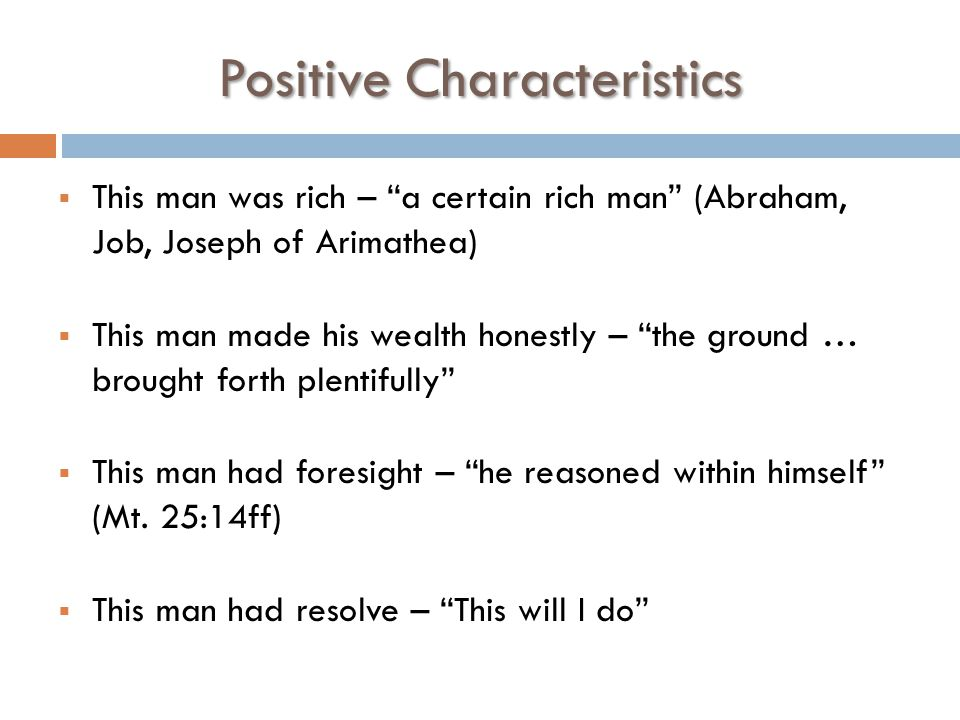 Positive Characteristics  This man was rich – a certain rich man (Abraham, Job, Joseph of Arimathea)  This man made his wealth honestly – the ground … brought forth plentifully  This man had foresight – he reasoned within himself (Mt.