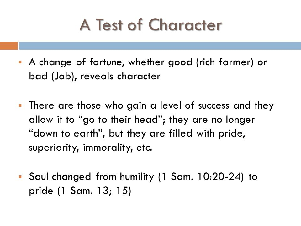 A Test of Character  A change of fortune, whether good (rich farmer) or bad (Job), reveals character  There are those who gain a level of success and they allow it to go to their head ; they are no longer down to earth , but they are filled with pride, superiority, immorality, etc.