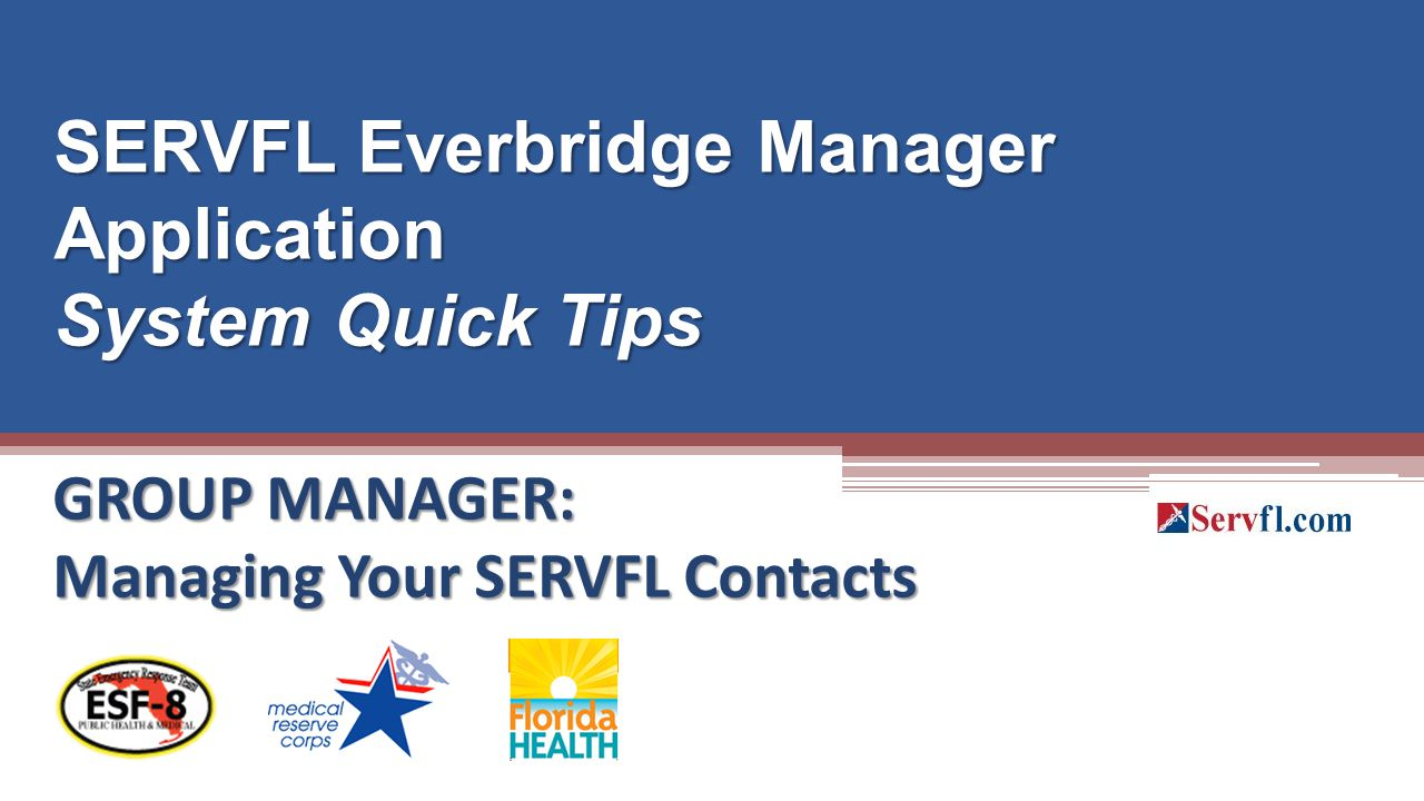 GROUP MANAGER: Managing Your SERVFL Contacts SERVFL Everbridge Manager Application System Quick Tips
