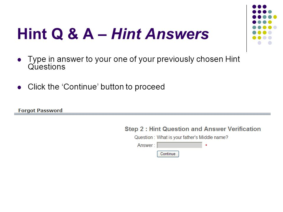 Hint Q & A – Hint Answers Type in answer to your one of your previously chosen Hint Questions Click the 'Continue' button to proceed