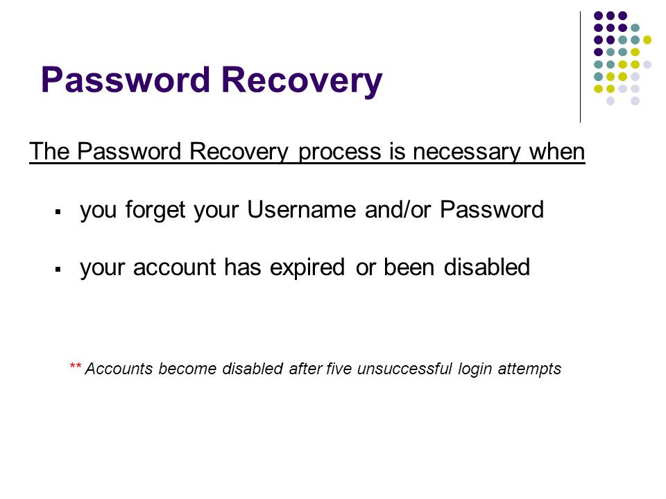 Password Recovery The Password Recovery process is necessary when  you forget your Username and/or Password  your account has expired or been disabled ** Accounts become disabled after five unsuccessful login attempts