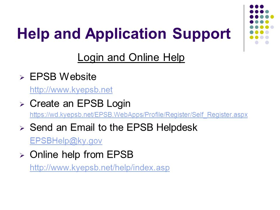 Help and Application Support  EPSB Website http://www.kyepsb.net  Create an EPSB Login https://wd.kyepsb.net/EPSB.WebApps/Profile/Register/Self_Register.aspx  Send an Email to the EPSB Helpdesk EPSBHelp@ky.gov  Online help from EPSB http://www.kyepsb.net/help/index.asp Login and Online Help