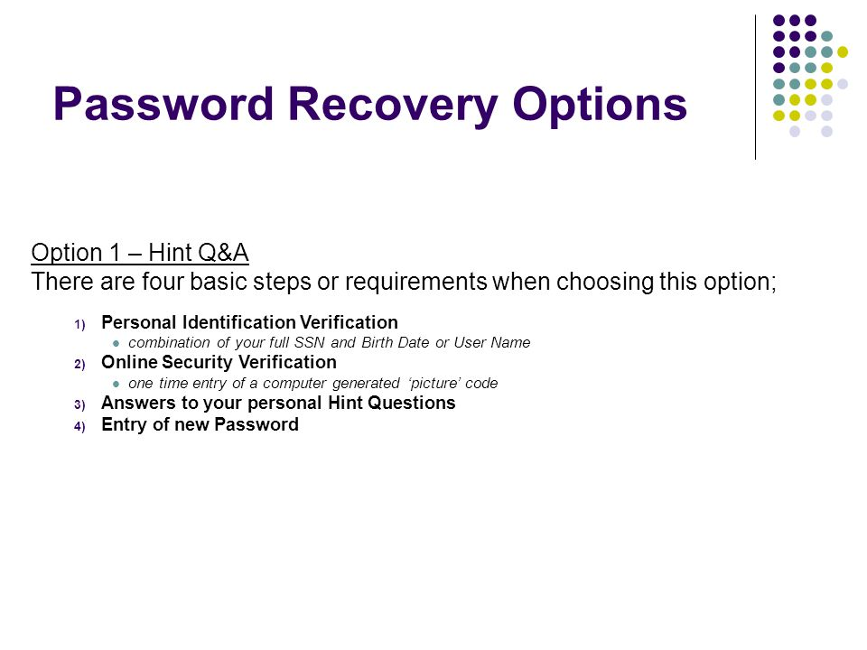 Personal Identification Verification -combination of your full SSN and Email Address Email Verification -message sent to your Email address containing a secure link used to reset your password Online security Verification - one time entry of a computer generated 'picture' code Entry of new Password Option 2 – via Email There are three basic steps or requirements when choosing this option; Password Recovery Options