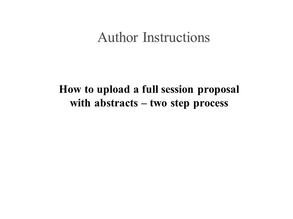 Author Instructions How to upload a full session proposal with abstracts – two step process