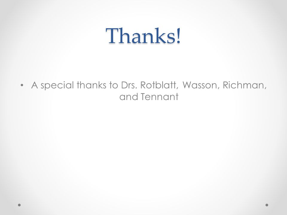 Thanks! A special thanks to Drs. Rotblatt, Wasson, Richman, and Tennant
