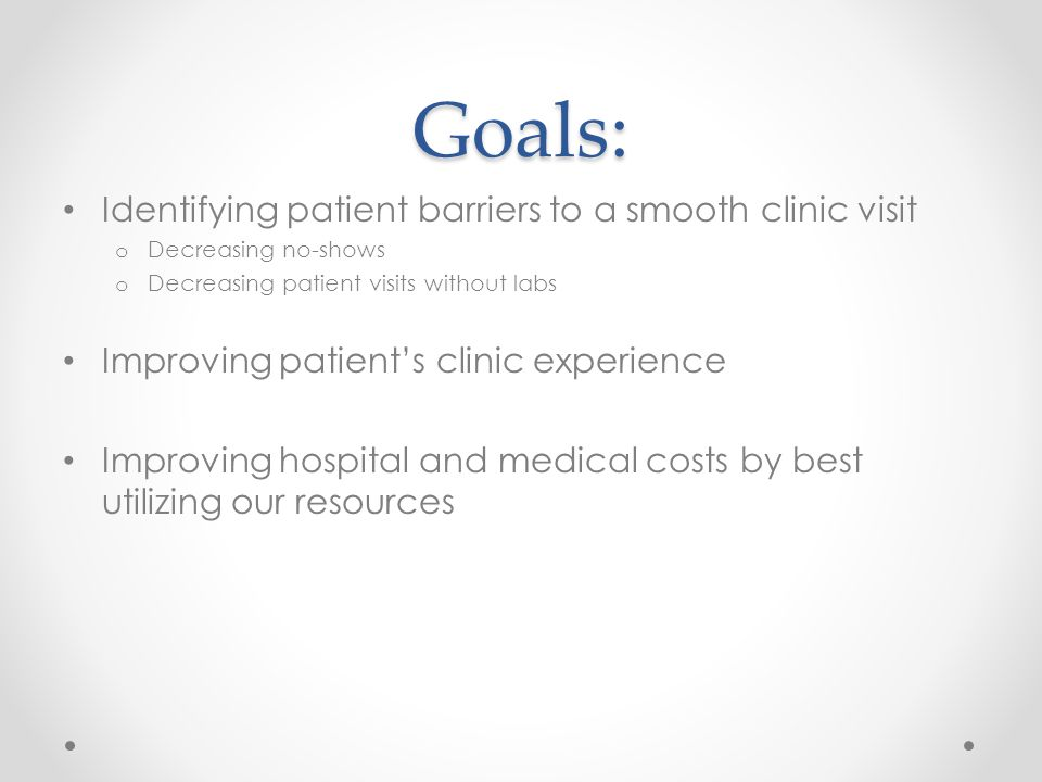 Goals: Identifying patient barriers to a smooth clinic visit o Decreasing no-shows o Decreasing patient visits without labs Improving patient's clinic experience Improving hospital and medical costs by best utilizing our resources