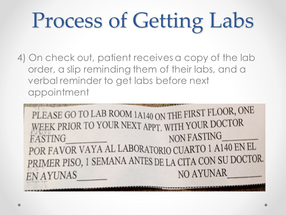 4) On check out, patient receives a copy of the lab order, a slip reminding them of their labs, and a verbal reminder to get labs before next appointment Process of Getting Labs