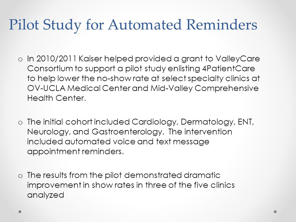 Pilot Study for Automated Reminders o In 2010/2011 Kaiser helped provided a grant to ValleyCare Consortium to support a pilot study enlisting 4PatientCare to help lower the no-show rate at select specialty clinics at OV-UCLA Medical Center and Mid-Valley Comprehensive Health Center.