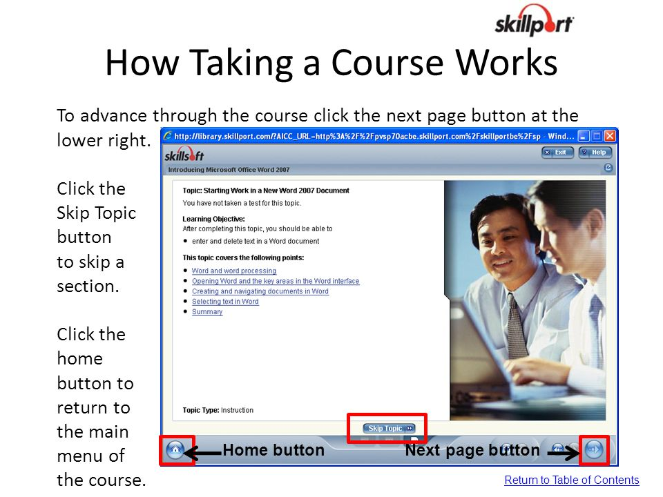 How Taking a Course Works To advance through the course click the next page button at the lower right. Click the Skip Topic button to skip a section.
