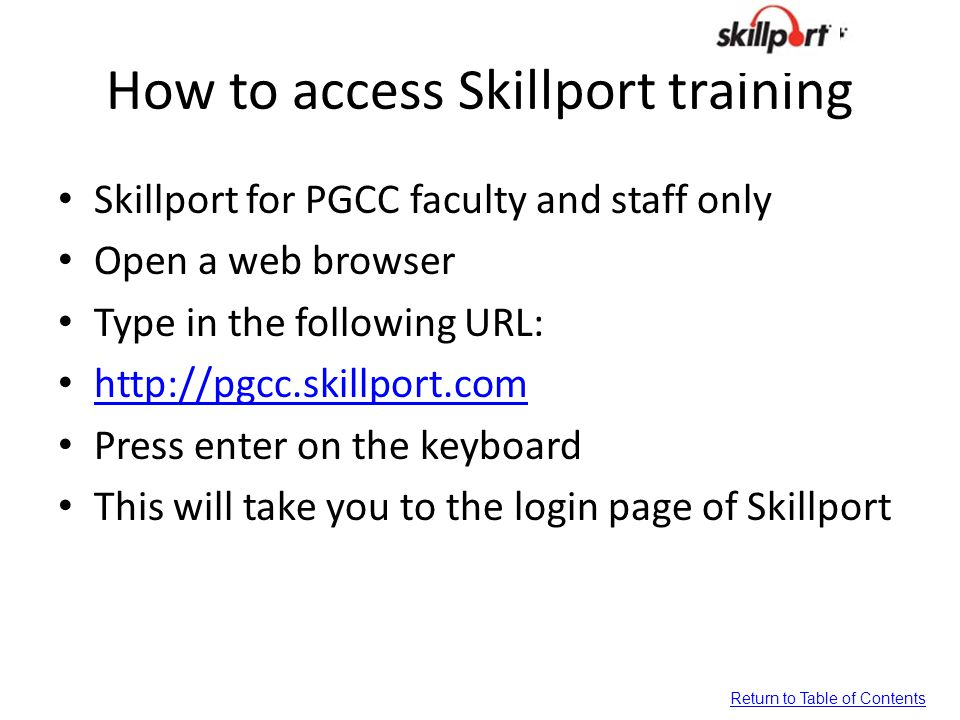 How to access Skillport training Skillport for PGCC faculty and staff only Open a web browser Type in the following URL: http://pgcc.skillport.com Press enter on the keyboard This will take you to the login page of Skillport Return to Table of Contents