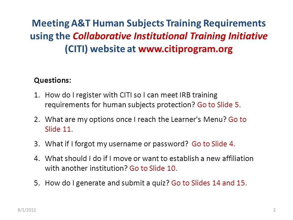 Meeting A&T Human Subjects Training Requirements using the Collaborative Institutional Training Initiative (CITI) website at www.citiprogram.org Questions: 1.How do I register with CITI so I can meet IRB training requirements for human subjects protection.