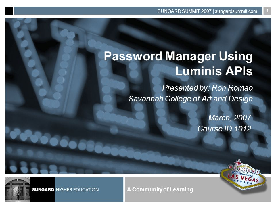 A Community of Learning SUNGARD SUMMIT 2007 | sungardsummit.com 1 Password Manager Using Luminis APIs Presented by: Ron Romao Savannah College of Art and Design March, 2007 Course ID 1012