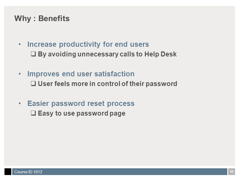 10 Course ID 1012 Why : Benefits Increase productivity for end users  By avoiding unnecessary calls to Help Desk Improves end user satisfaction  User feels more in control of their password Easier password reset process  Easy to use password page