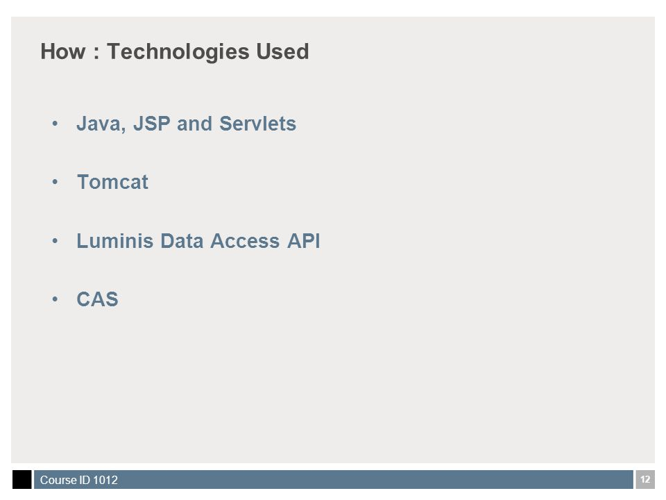 12 Course ID 1012 How : Technologies Used Java, JSP and Servlets Tomcat Luminis Data Access API CAS