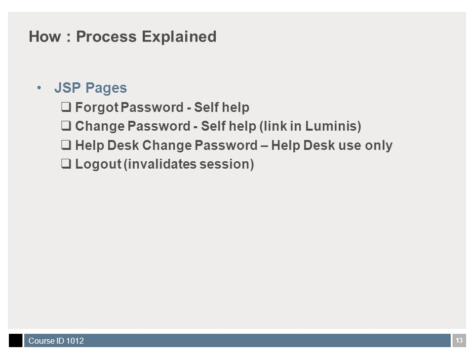 13 Course ID 1012 How : Process Explained JSP Pages  Forgot Password - Self help  Change Password - Self help (link in Luminis)  Help Desk Change Password – Help Desk use only  Logout (invalidates session)