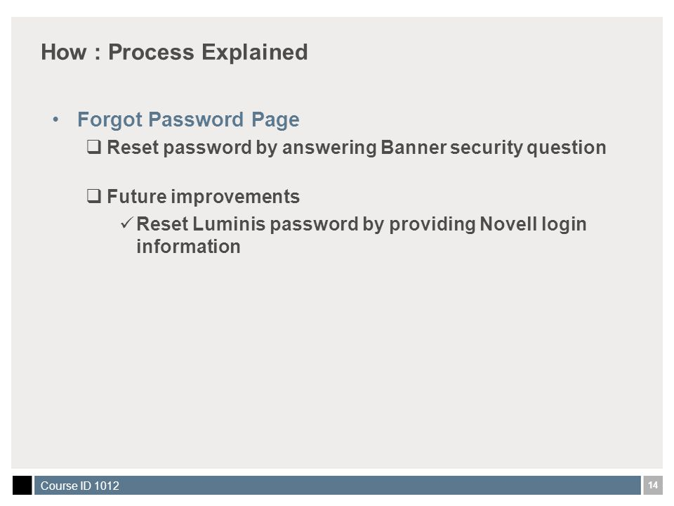 14 Course ID 1012 How : Process Explained Forgot Password Page  Reset password by answering Banner security question  Future improvements Reset Luminis password by providing Novell login information