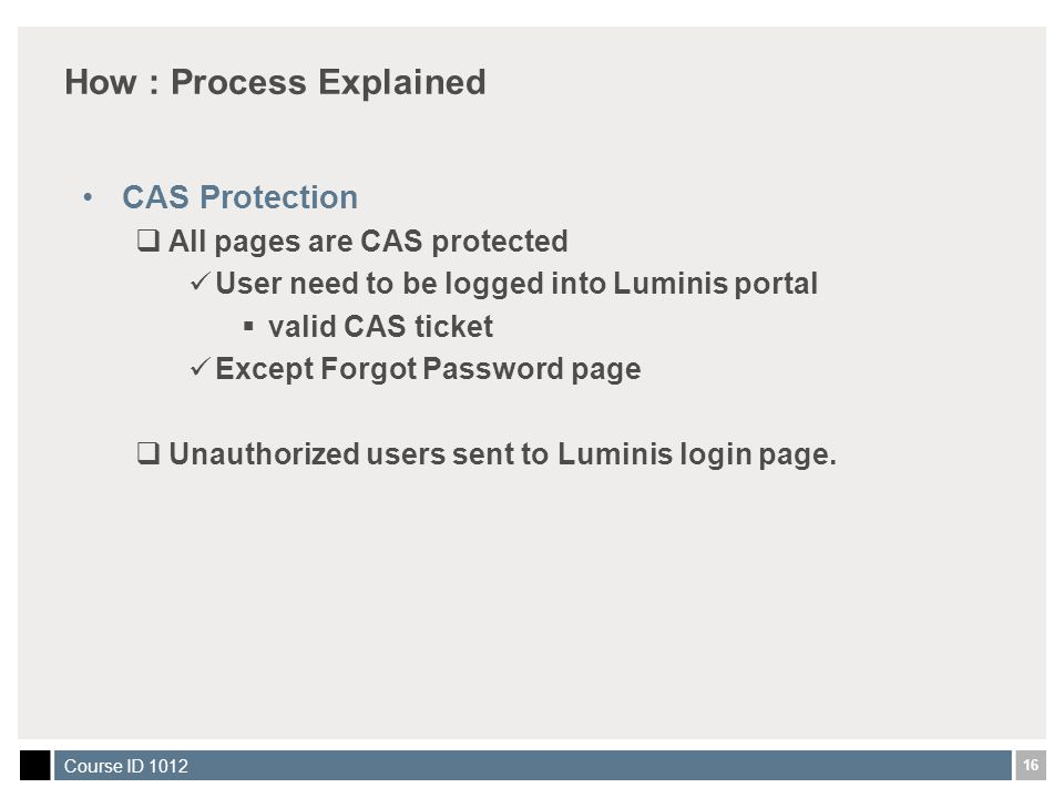 16 Course ID 1012 How : Process Explained CAS Protection  All pages are CAS protected User need to be logged into Luminis portal  valid CAS ticket Except Forgot Password page  Unauthorized users sent to Luminis login page.