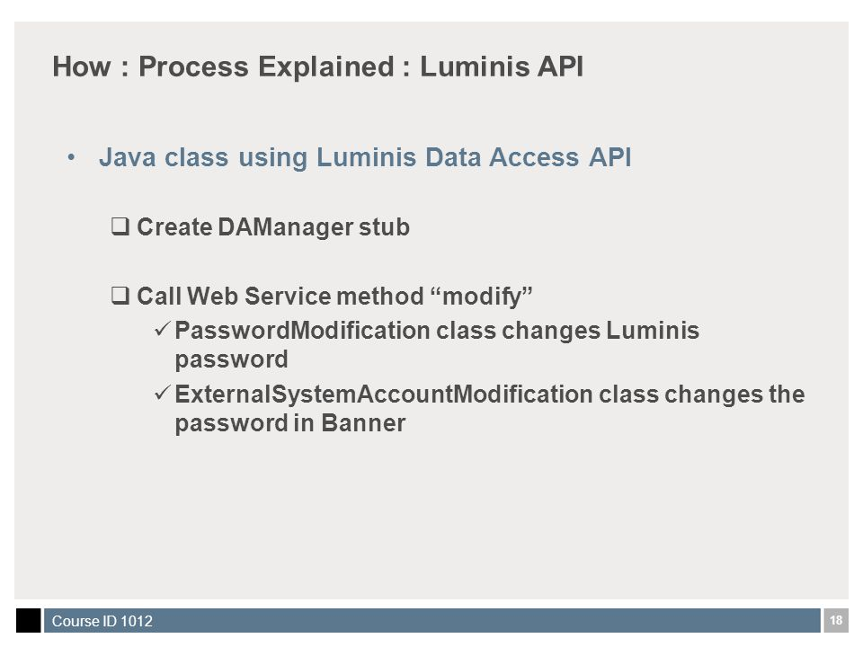 18 Course ID 1012 How : Process Explained : Luminis API Java class using Luminis Data Access API  Create DAManager stub  Call Web Service method modify PasswordModification class changes Luminis password ExternalSystemAccountModification class changes the password in Banner