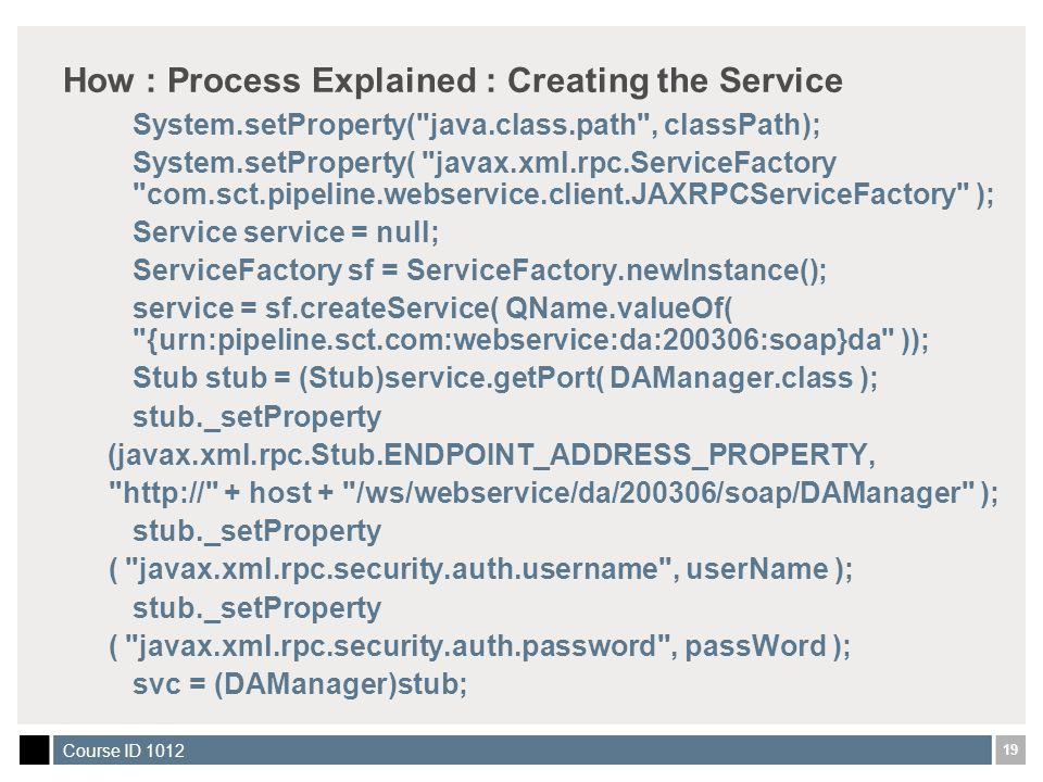 19 Course ID 1012 How : Process Explained : Creating the Service System.setProperty( java.class.path , classPath); System.setProperty( javax.xml.rpc.ServiceFactory com.sct.pipeline.webservice.client.JAXRPCServiceFactory ); Service service = null; ServiceFactory sf = ServiceFactory.newInstance(); service = sf.createService( QName.valueOf( {urn:pipeline.sct.com:webservice:da:200306:soap}da )); Stub stub = (Stub)service.getPort( DAManager.class ); stub._setProperty (javax.xml.rpc.Stub.ENDPOINT_ADDRESS_PROPERTY, http:// + host + /ws/webservice/da/200306/soap/DAManager ); stub._setProperty ( javax.xml.rpc.security.auth.username , userName ); stub._setProperty ( javax.xml.rpc.security.auth.password , passWord ); svc = (DAManager)stub;