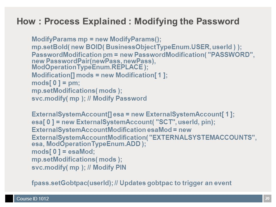 20 Course ID 1012 How : Process Explained : Modifying the Password ModifyParams mp = new ModifyParams(); mp.setBoId( new BOID( BusinessObjectTypeEnum.USER, userId ) ); PasswordModification pm = new PasswordModification( PASSWORD , new PasswordPair(newPass, newPass), ModOperationTypeEnum.REPLACE ); Modification[] mods = new Modification[ 1 ]; mods[ 0 ] = pm; mp.setModifications( mods ); svc.modify( mp ); // Modify Password ExternalSystemAccount[] esa = new ExternalSystemAccount[ 1 ]; esa[ 0 ] = new ExternalSystemAccount( SCT , userId, pin); ExternalSystemAccountModification esaMod = new ExternalSystemAccountModification( EXTERNALSYSTEMACCOUNTS , esa, ModOperationTypeEnum.ADD ); mods[ 0 ] = esaMod; mp.setModifications( mods ); svc.modify( mp ); // Modify PIN fpass.setGobtpac(userId); // Updates gobtpac to trigger an event