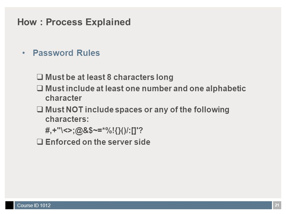 21 Course ID 1012 How : Process Explained Password Rules  Must be at least 8 characters long  Must include at least one number and one alphabetic ch