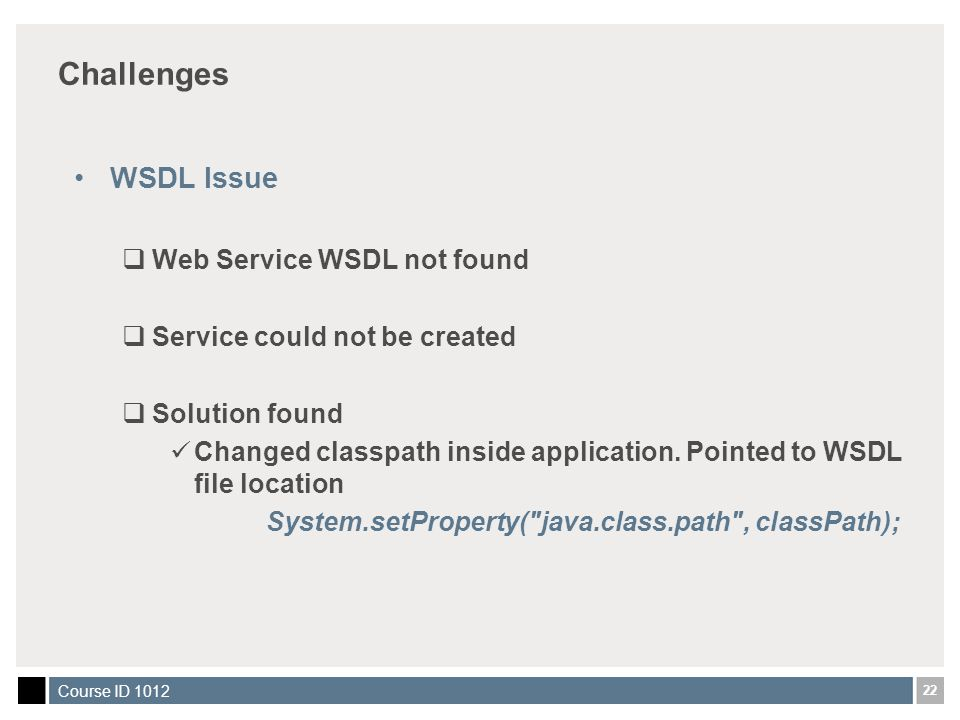 22 Course ID 1012 Challenges WSDL Issue  Web Service WSDL not found  Service could not be created  Solution found Changed classpath inside application.
