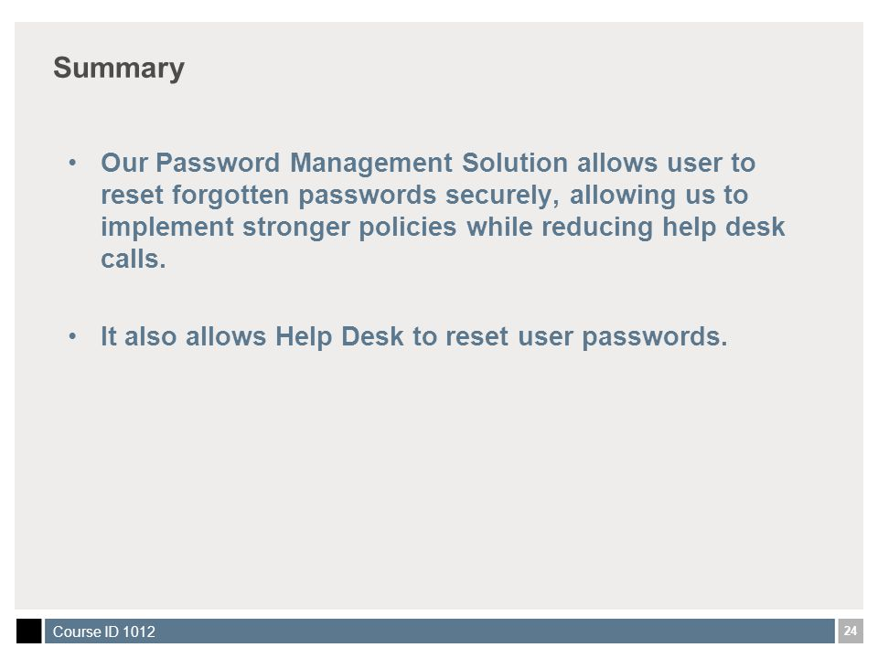 24 Course ID 1012 Summary Our Password Management Solution allows user to reset forgotten passwords securely, allowing us to implement stronger polici